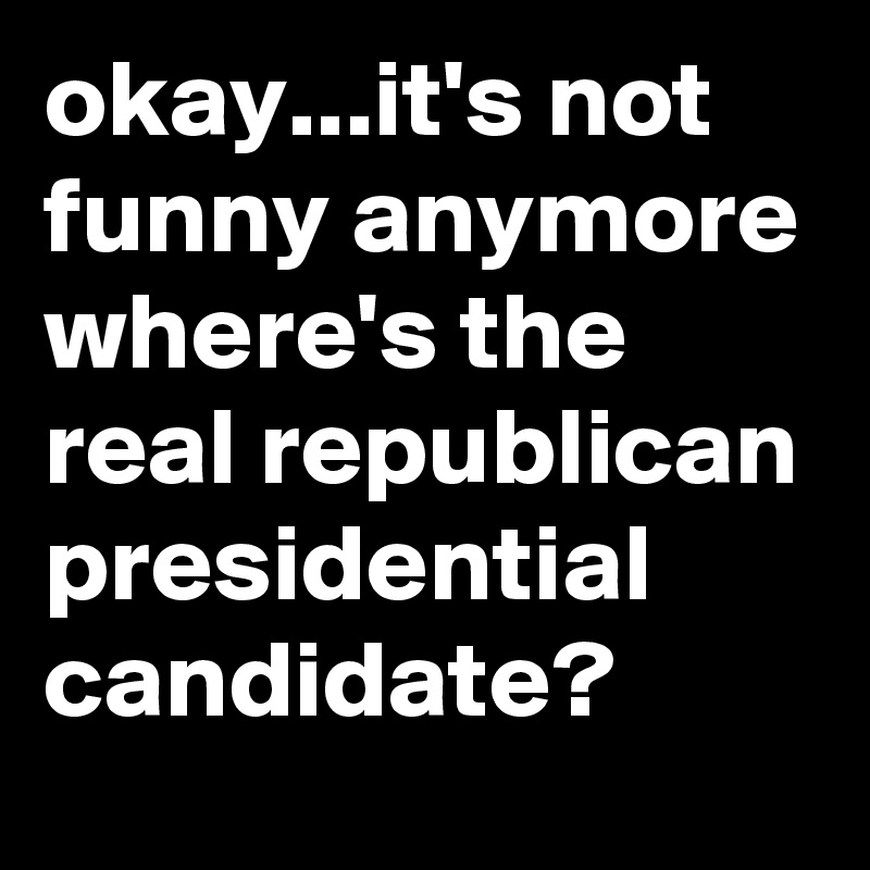okay...it's not funny anymore where's the real republican presidential candidate?