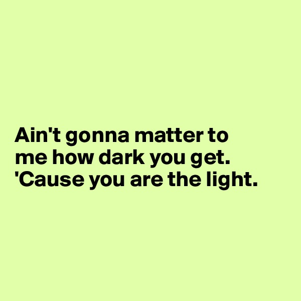 Ain't gonna matter to  me how dark you get.     'Cause you are the light.