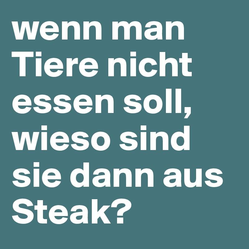 wenn man Tiere nicht essen soll, wieso sind sie dann aus Steak?