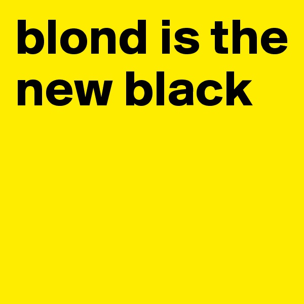 blond is the new black
