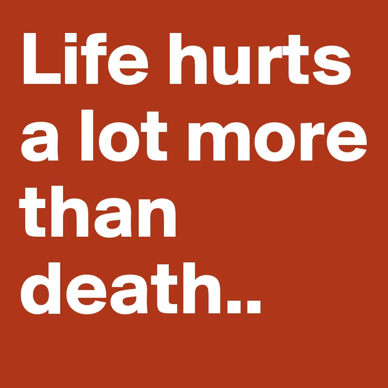 Life hurts a lot more than death..