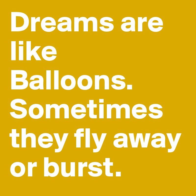 Dreams are like Balloons. Sometimes they fly away or burst.