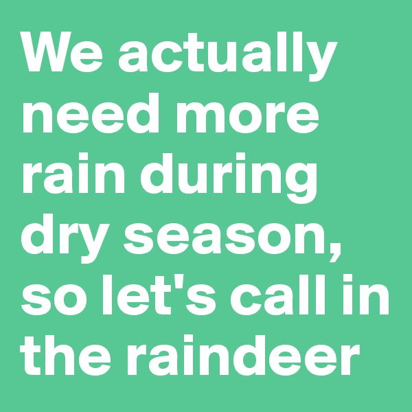 We actually need more rain during dry season, so let's call in the raindeer