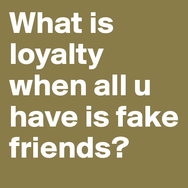 What is loyalty when all u have is fake friends?