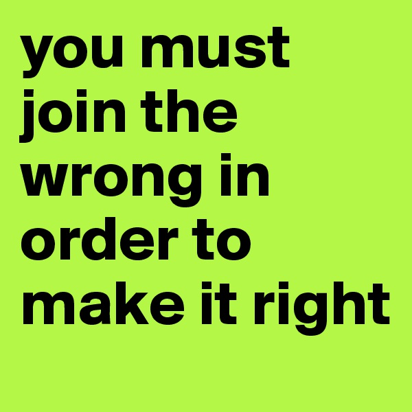 you must join the wrong in order to make it right