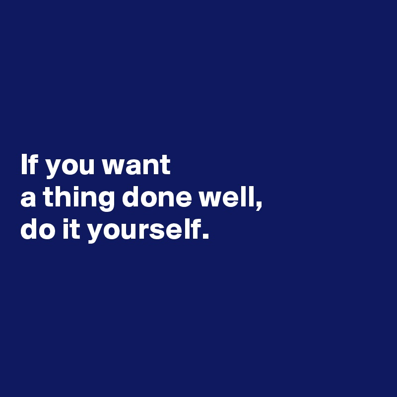 If you want a thing done well, do it yourself.