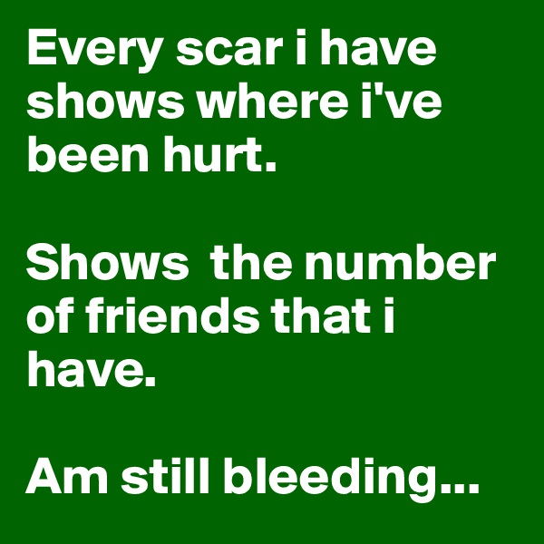 Every scar i have shows where i've been hurt.   Shows  the number of friends that i have.   Am still bleeding...