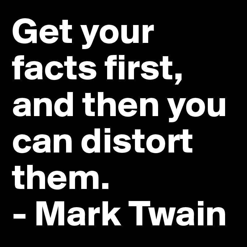 Get your facts first, and then you can distort them. - Mark Twain