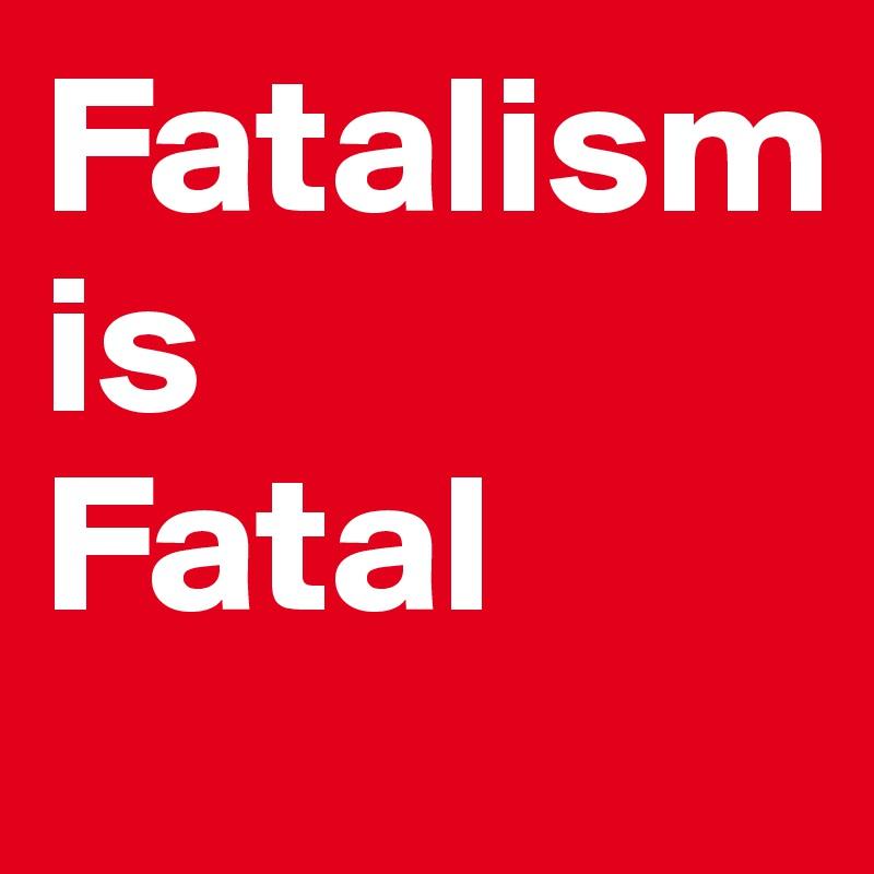 Fatalism  is Fatal