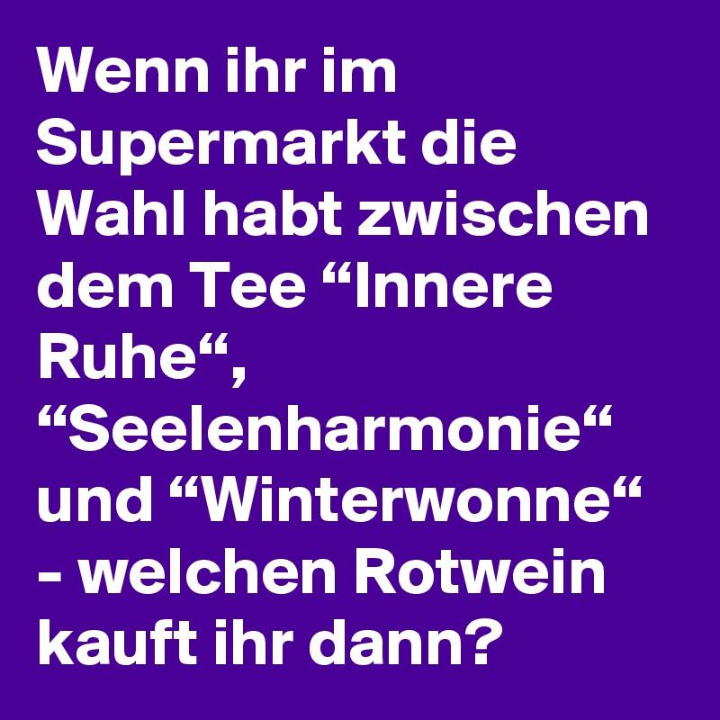 """Wenn ihr im Supermarkt die Wahl habt zwischen dem Tee """"Innere Ruhe"""", """"Seelenharmonie"""" und """"Winterwonne"""" - welchen Rotwein kauft ihr dann?"""
