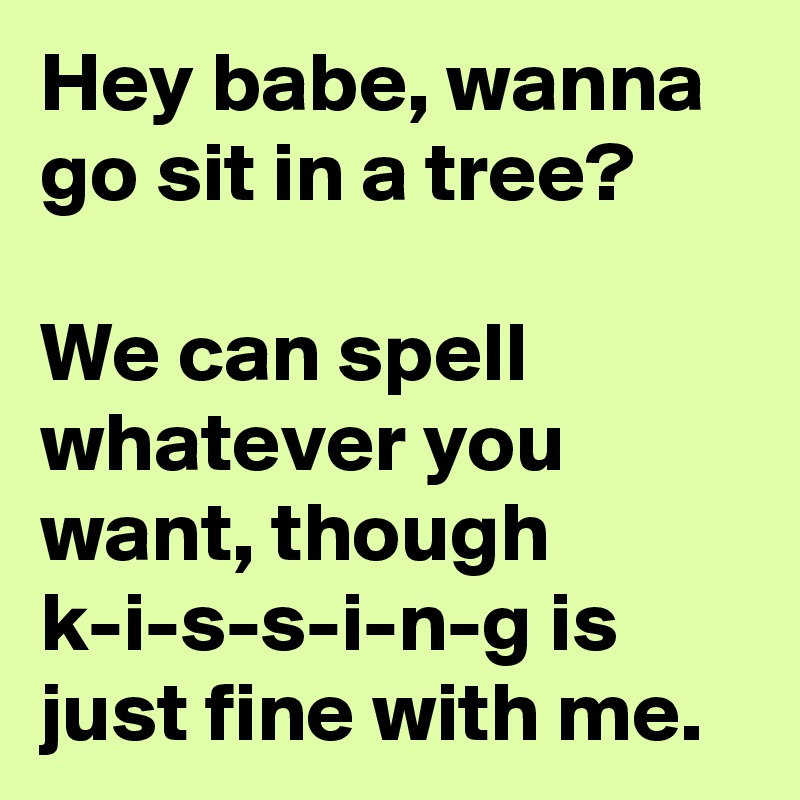 Hey babe, wanna go sit in a tree? We can spell whatever you want