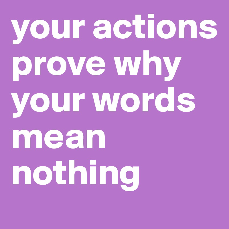your actions prove why your words mean nothing post by