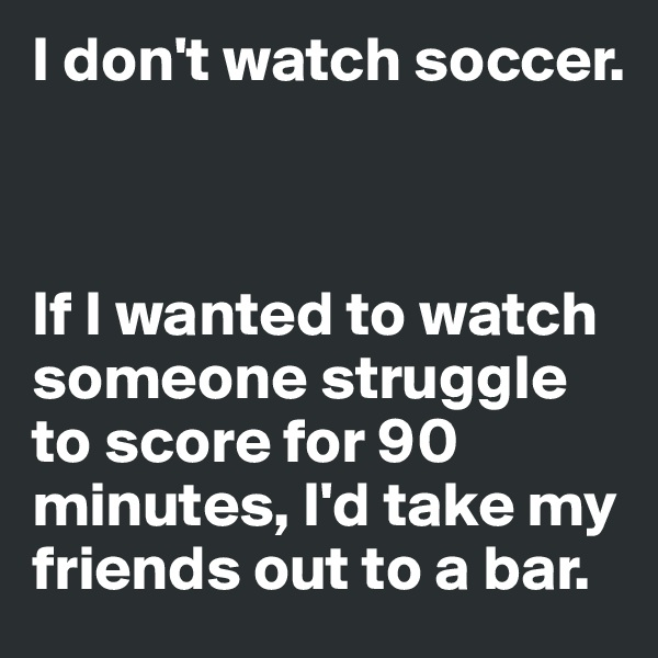 I don't watch soccer.     If I wanted to watch someone struggle to score for 90 minutes, I'd take my friends out to a bar.