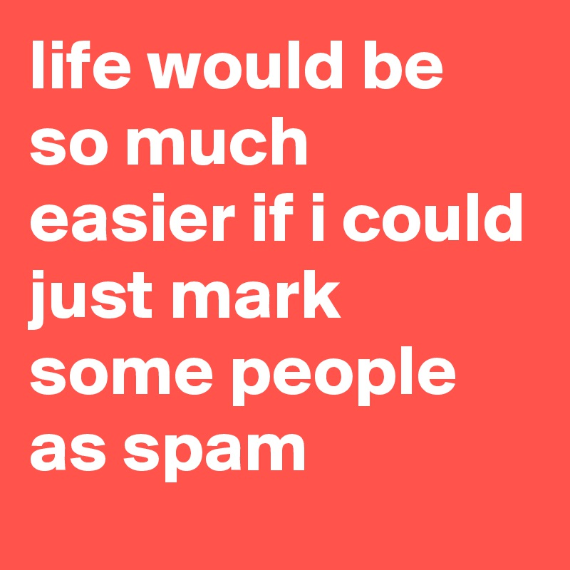 life would be so much easier if i could just mark some people as spam