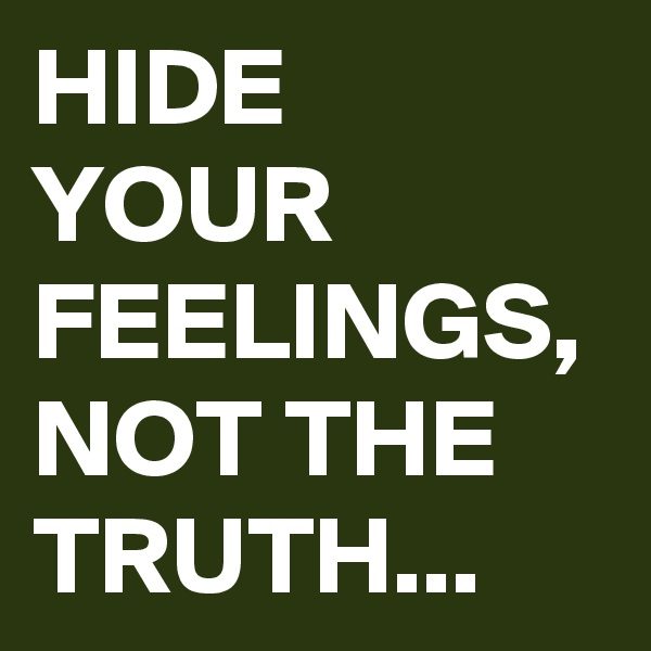 HIDE YOUR FEELINGS, NOT THE TRUTH...