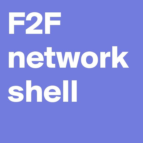 F2F network shell