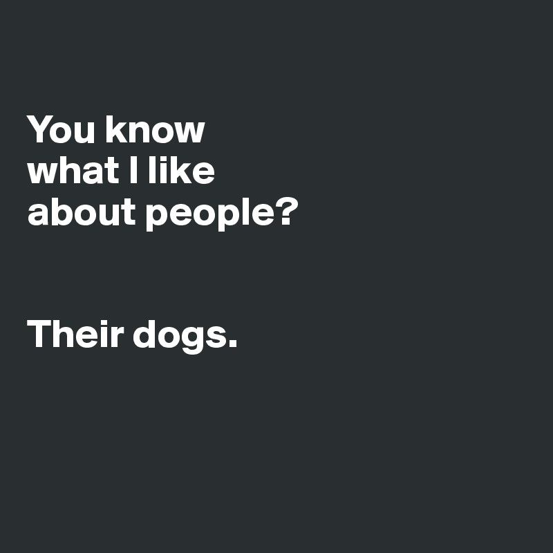 You know what I like about people?   Their dogs.