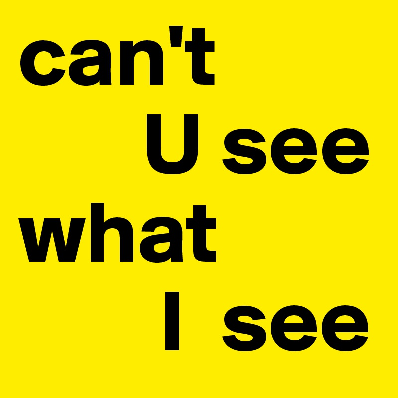 can't         U see  what         I  see