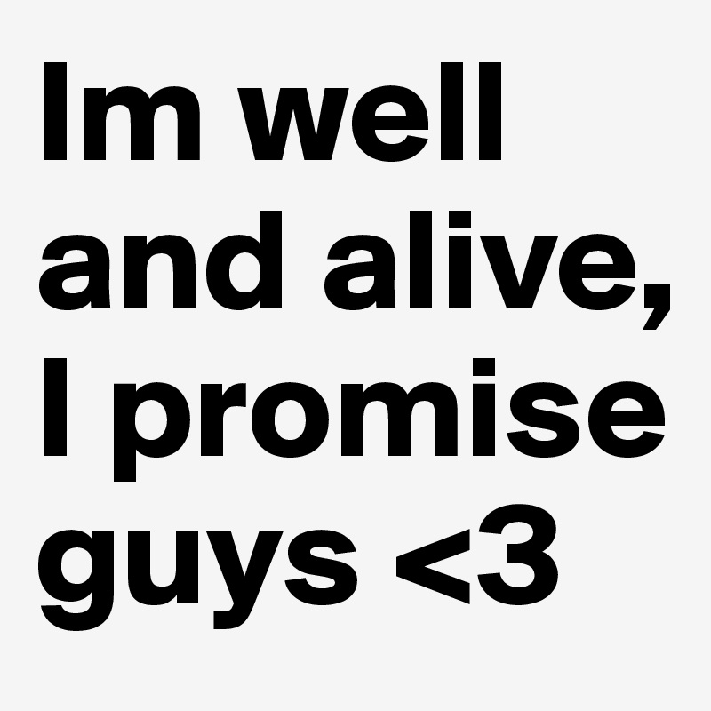 Im well and alive, I promise guys <3