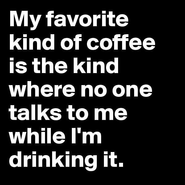 My favorite kind of coffee is the kind where no one talks to me while I'm drinking it.