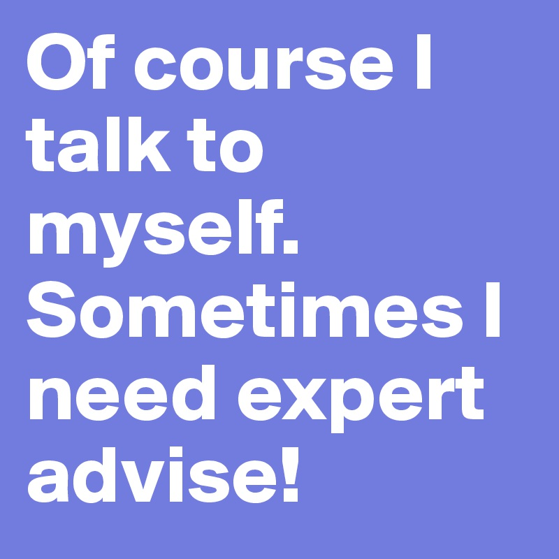 Of course I talk to myself. Sometimes I need expert advise!