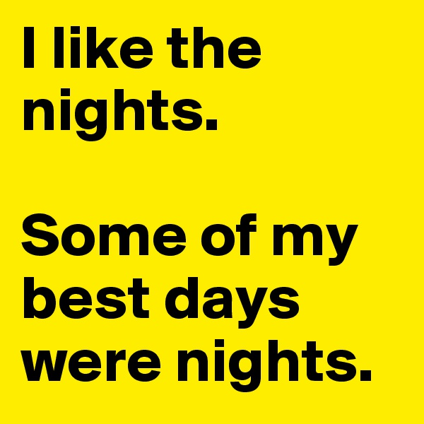 I like the nights.   Some of my best days were nights.