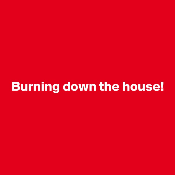 Burning down the house!