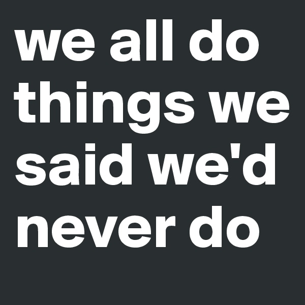 we all do things we said we'd never do