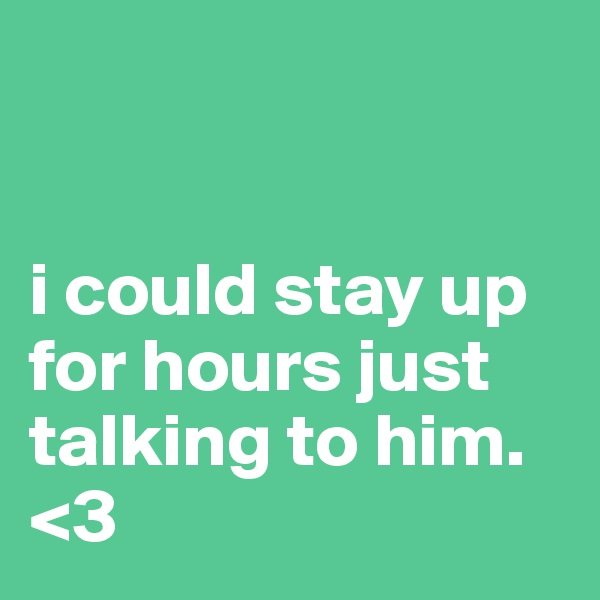 i could stay up for hours just talking to him. <3