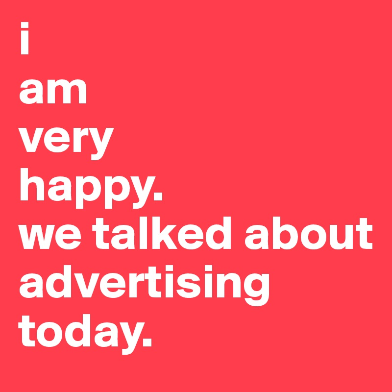 I Am Very Happy We Talked About Advertising Today Post By
