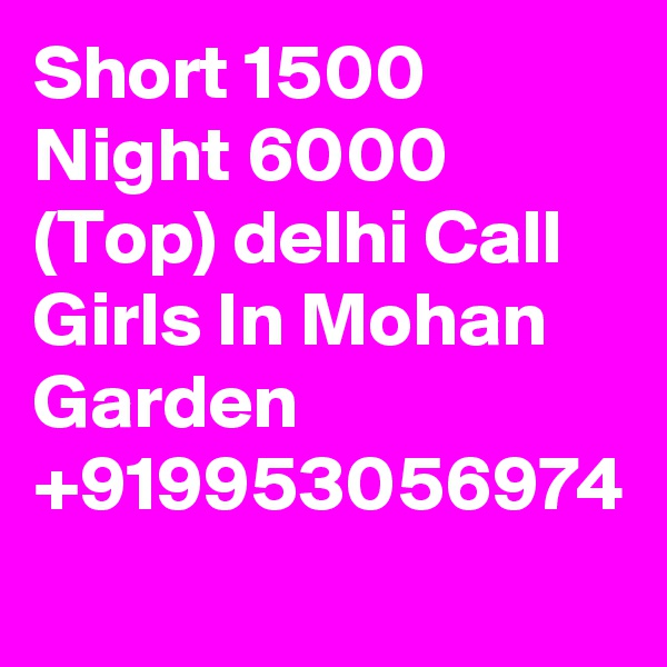 Short 1500 Night 6000 (Top) delhi Call Girls In Mohan Garden +919953056974