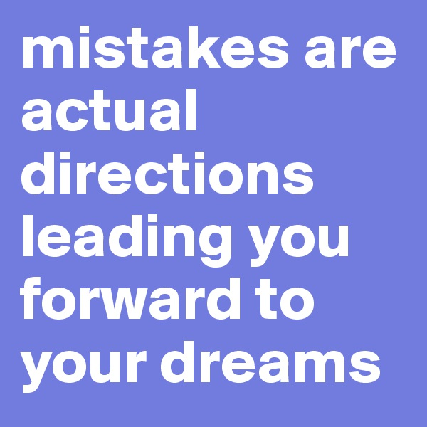 mistakes are actual directions leading you forward to your dreams