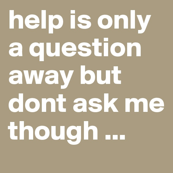 help is only a question away but dont ask me though ...
