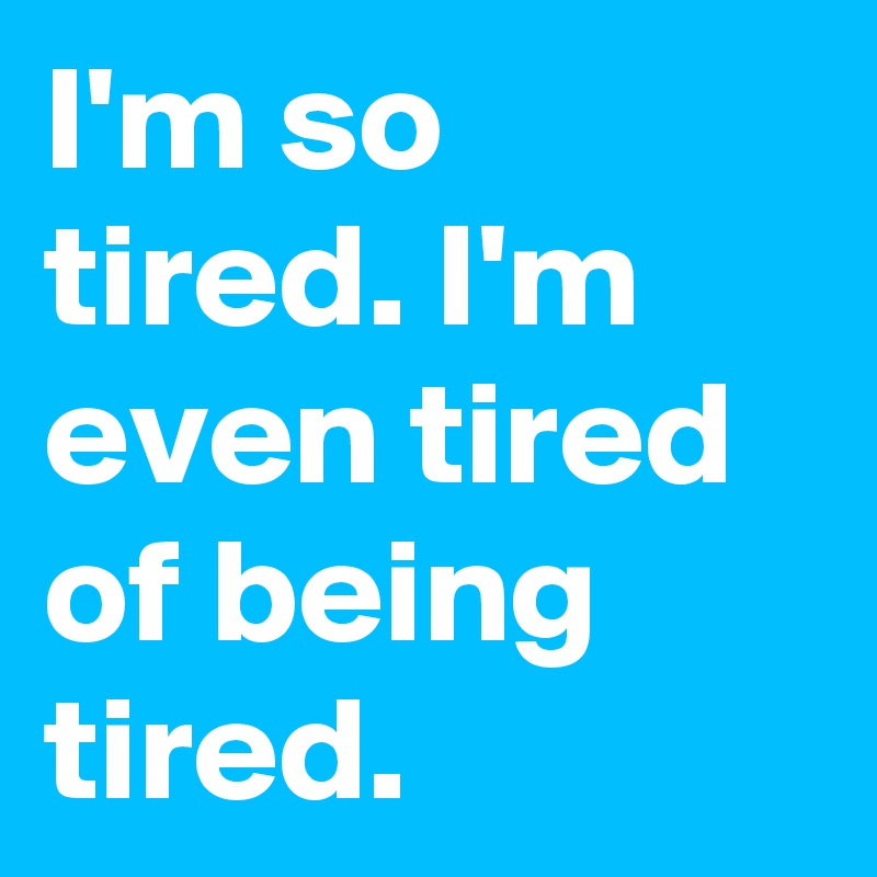 I'm so tired. I'm even tired of being tired.