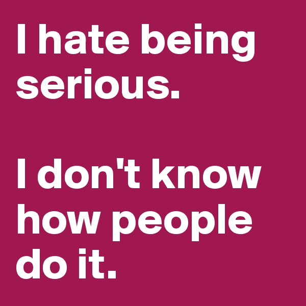 I hate being serious.   I don't know how people do it.