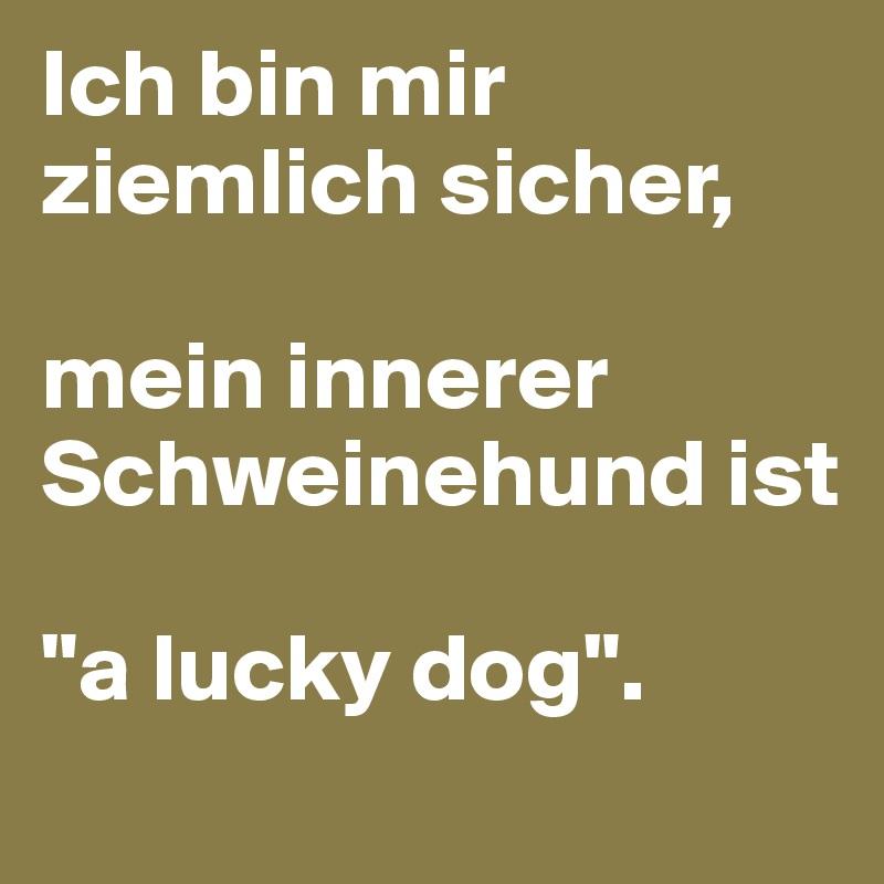 """Ich bin mir ziemlich sicher,   mein innerer Schweinehund ist   """"a lucky dog""""."""