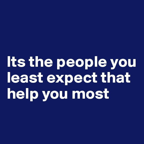 Its the people you least expect that help you most