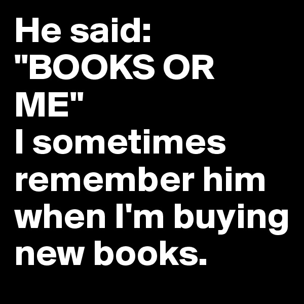 "He said: ""BOOKS OR ME""  I sometimes remember him when I'm buying new books."