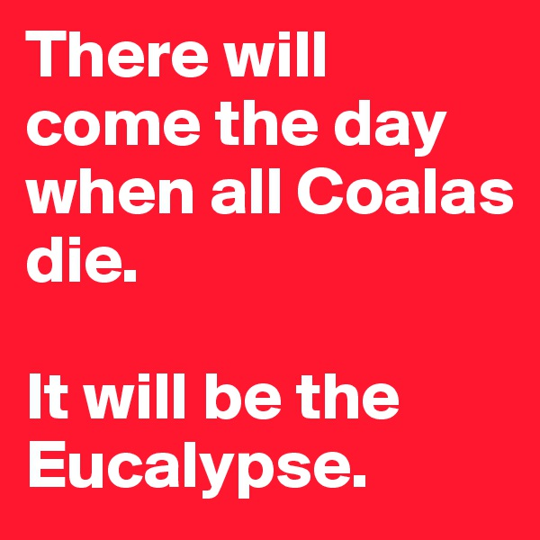 There will come the day when all Coalas die.   It will be the Eucalypse.