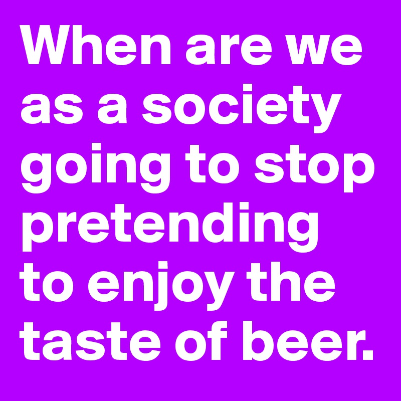 When are we as a society going to stop pretending to enjoy the taste of beer.