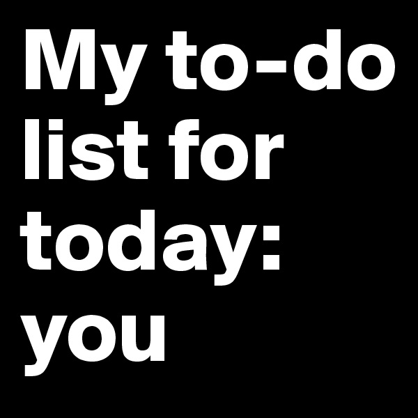 My to-do list for today: you