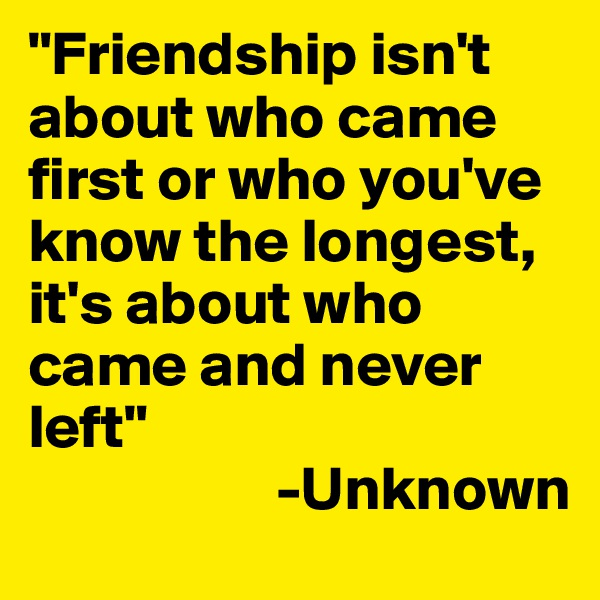 """""""Friendship isn't about who came first or who you've know the longest, it's about who came and never left""""                     -Unknown"""