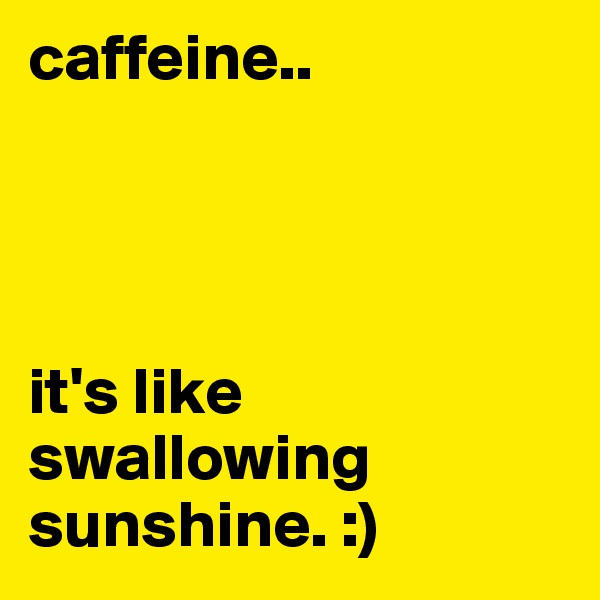 caffeine..     it's like swallowing sunshine. :)
