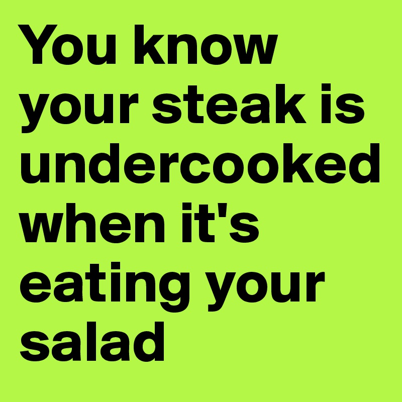 You know your steak is undercooked when it's eating your salad