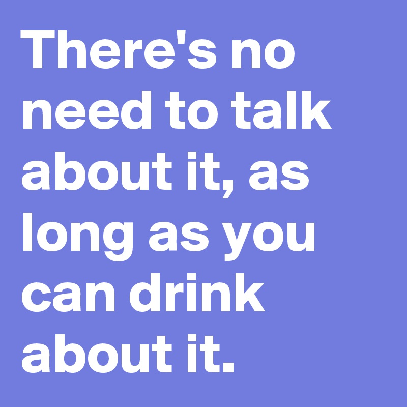 There's no need to talk about it, as long as you can drink about it.