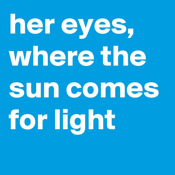 her eyes,  where the sun comes for light