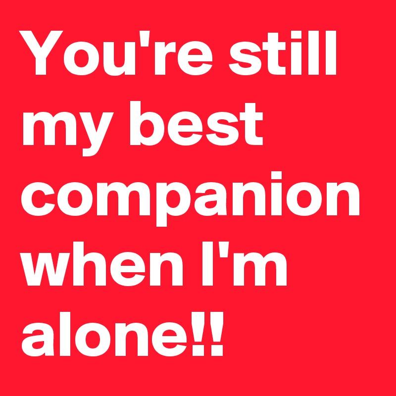 You're still my best companion when I'm alone!!