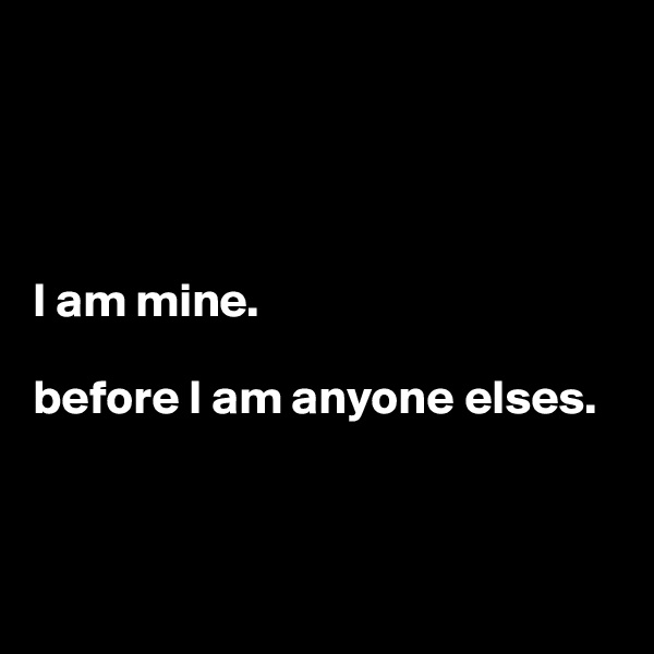 I am mine.   before I am anyone elses.