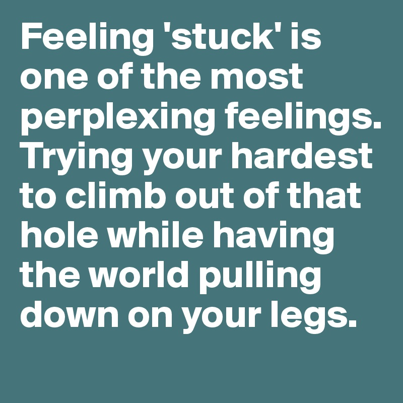 Feeling 'stuck' is one of the most perplexing feelings. Trying your hardest to climb out of that hole while having the world pulling down on your legs.