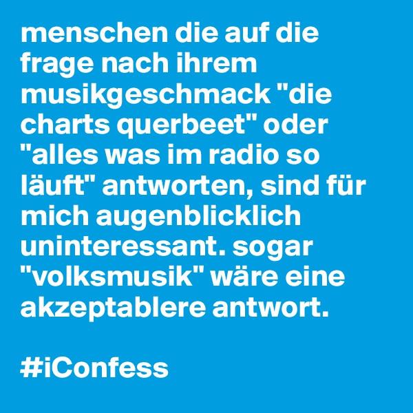 """menschen die auf die frage nach ihrem musikgeschmack """"die charts querbeet"""" oder """"alles was im radio so läuft"""" antworten, sind für mich augenblicklich uninteressant. sogar """"volksmusik"""" wäre eine akzeptablere antwort.  #iConfess"""